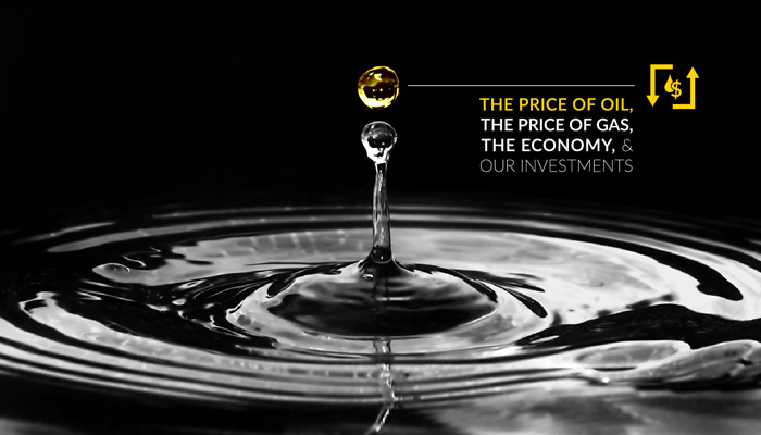 The Price of Oil, the Price of Gas, the Economy, and Our Investments